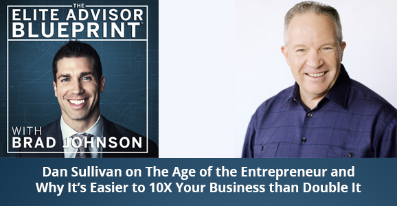 Dan Sullivan on The Age of the Entrepreneur and Why It's Easier to 10X Your Business than Double It